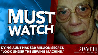 "Dying Aunt Reveals $30 Million Secret, Tells Nephew ""Look Under The Sewing Machine."" - Video"