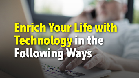 Enrich Your Life with Technology in the Following Ways