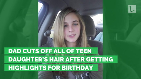 Dad Cuts Off All of Teen Daughter's Hair after Getting Highlights for Birthday