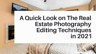 A Quick Look on The Real Estate Photography Editing Techniques in 2021