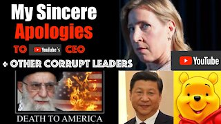 My Deep + Sincere Apologies to YouTube CEO and other Corrupt World Leaders