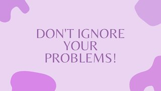 Don't Ignore Your Problems!