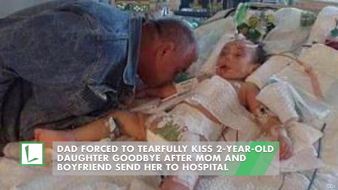 Dad Forced to Tearfully Kiss 2-Year-Old Daughter Goodbye after Mom and Boyfriend Send Her to Hospital