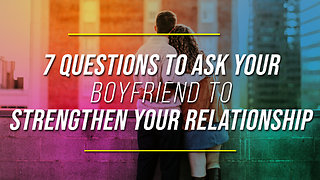7 Questions To Ask Your Boyfriend To Strengthen Your Relationship - Video