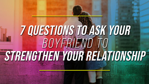 7 Questions To Ask Your Boyfriend To Strengthen Your Relationship