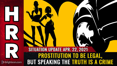Situation Update, 04/22/2021: Prostitution to be LEGAL, but speaking the truth is a CRIME