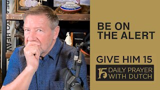 Be On the Alert | Give Him 15: Daily Prayer with Dutch Feb. 22