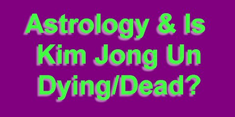 Astrology & is Kim Jong Un Dead/Dying?