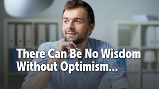 There Can Be No Wisdom Without Optimism...