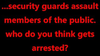 ...security guards assault members of the public. who do you think gets arrested?