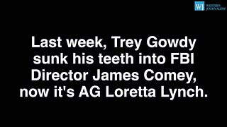 Trey Gowdy Isnt Done - Tears Into Loretta Lynch For Protecting Hillary Clinton - Video