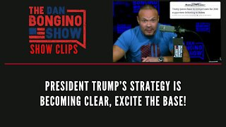 President Trump's strategy is becoming clear, excite the base! - Dan Bongino Show Clips