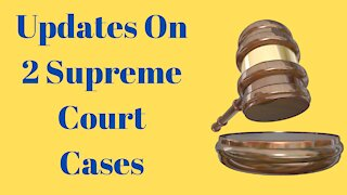 Updates On 2 Supreme Court Cases