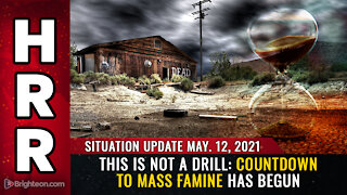 Situation Update, 5/12/21 - This is NOT a drill: Countdown to mass FAMINE has begun