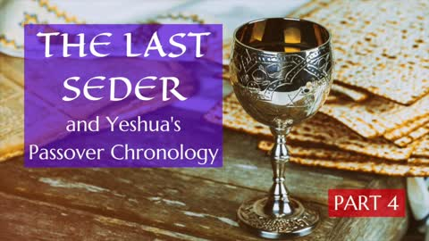 The Last Seder and Yeshua's Passover Chronology - 4