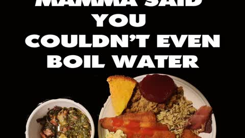 Mamma Said You Couldn't Even Boil Water