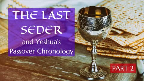 The Last Seder and Yeshua's Passover Chronology - 2