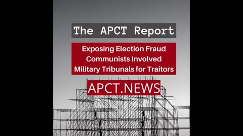 The APCT Report: Exposing Election Fraud, Communists Involved, Military Tribunals for Traitors