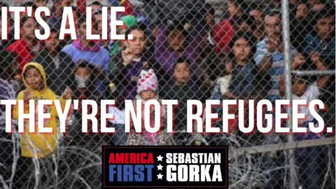 It's a lie. They're not refugees. Sebastian Gorka on AMERICA First