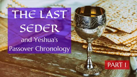 The Last Seder and Yeshua's Passover Chronology - 1