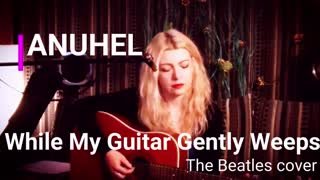 WHILE MY GUITAR GENTLY WEEPS - ANUHEL