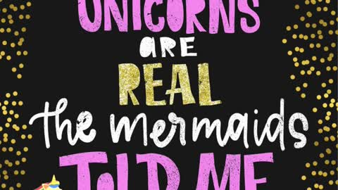Unicorns are real the mermaids told me.